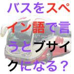 バスをスペイン語で言うとブサイクになる?
